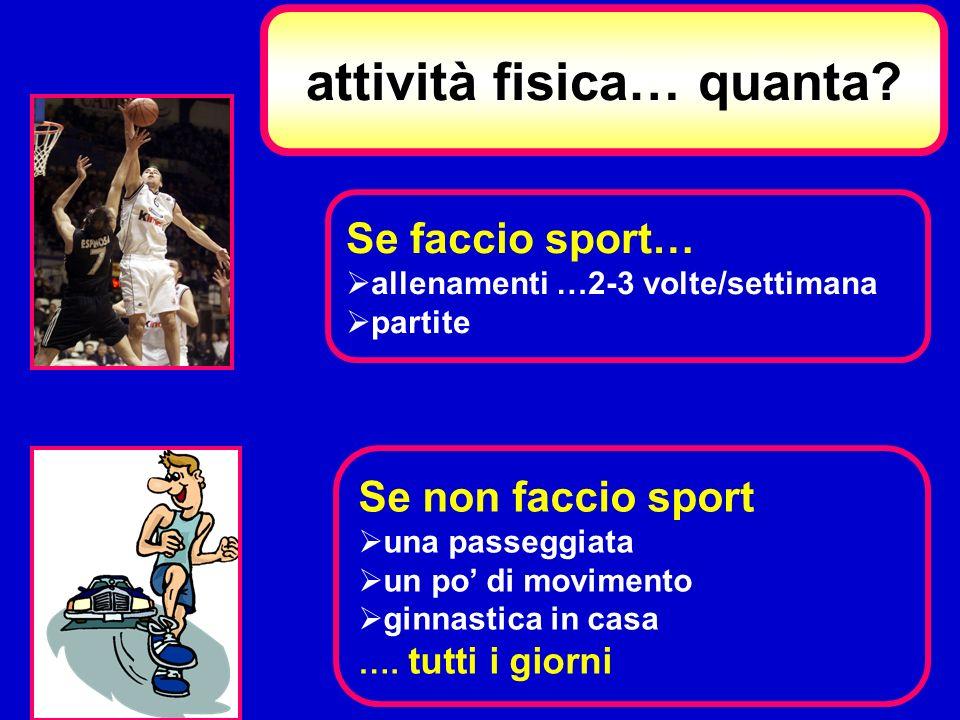 Se faccio sport… allenamenti …2-3 volte/settimana partite Se non faccio sport una passeggiata un po di movimento ginnastica in casa …. tutti i giorni