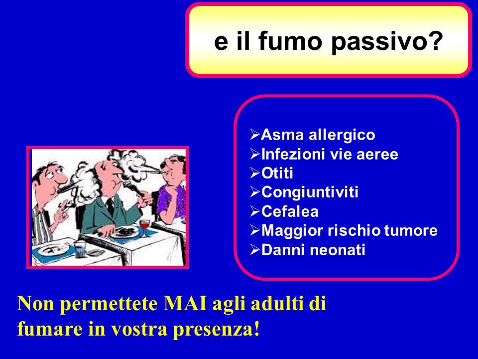 e il fumo passivo? Asma allergico Infezioni vie aeree Otiti Congiuntiviti Cefalea Maggior rischio tumore Danni neonati Non permettete MAI agli adulti