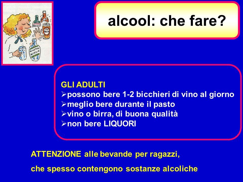 alcool: che fare? GLI ADULTI possono bere 1-2 bicchieri di vino al giorno meglio bere durante il pasto vino o birra, di buona qualità non bere LIQUORI