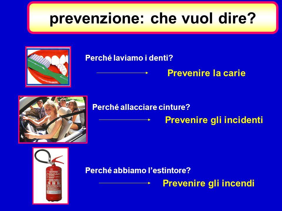 Prevenire la carie Prevenire gli incidenti Prevenire gli incendi prevenzione: che vuol dire? Perché laviamo i denti? Perché allacciare cinture? Perché