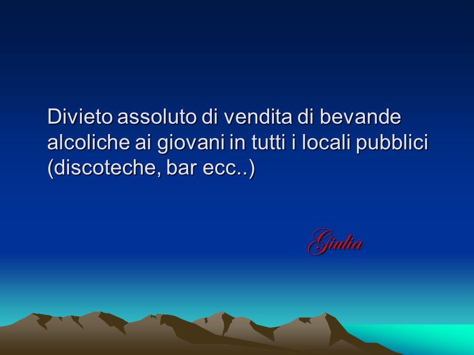 Divieto assoluto di vendita di bevande alcoliche ai giovani in tutti i locali pubblici (discoteche, bar ecc..) Giulia