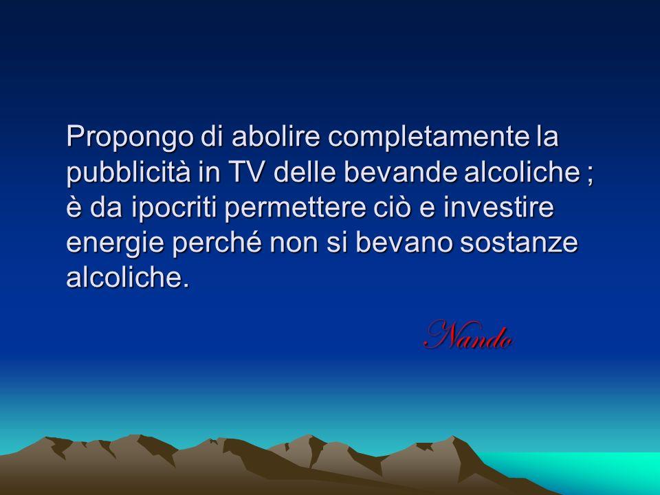 Propongo di abolire completamente la pubblicità in TV delle bevande alcoliche ; è da ipocriti permettere ciò e investire energie perché non si bevano sostanze alcoliche.