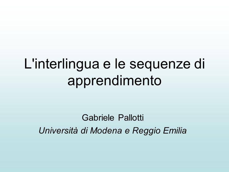 L'interlingua e le sequenze di apprendimento Gabriele Pallotti Università di Modena e Reggio Emilia