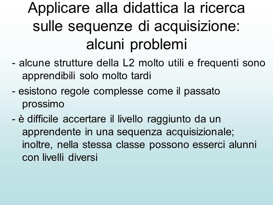 Applicare alla didattica la ricerca sulle sequenze di acquisizione: alcuni problemi - alcune strutture della L2 molto utili e frequenti sono apprendib