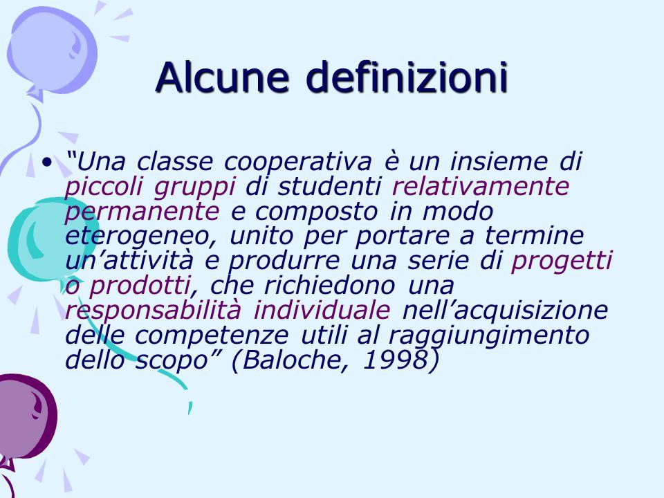 Alcune definizioni Una classe cooperativa è un insieme di piccoli gruppi di studenti relativamente permanente e composto in modo eterogeneo, unito per
