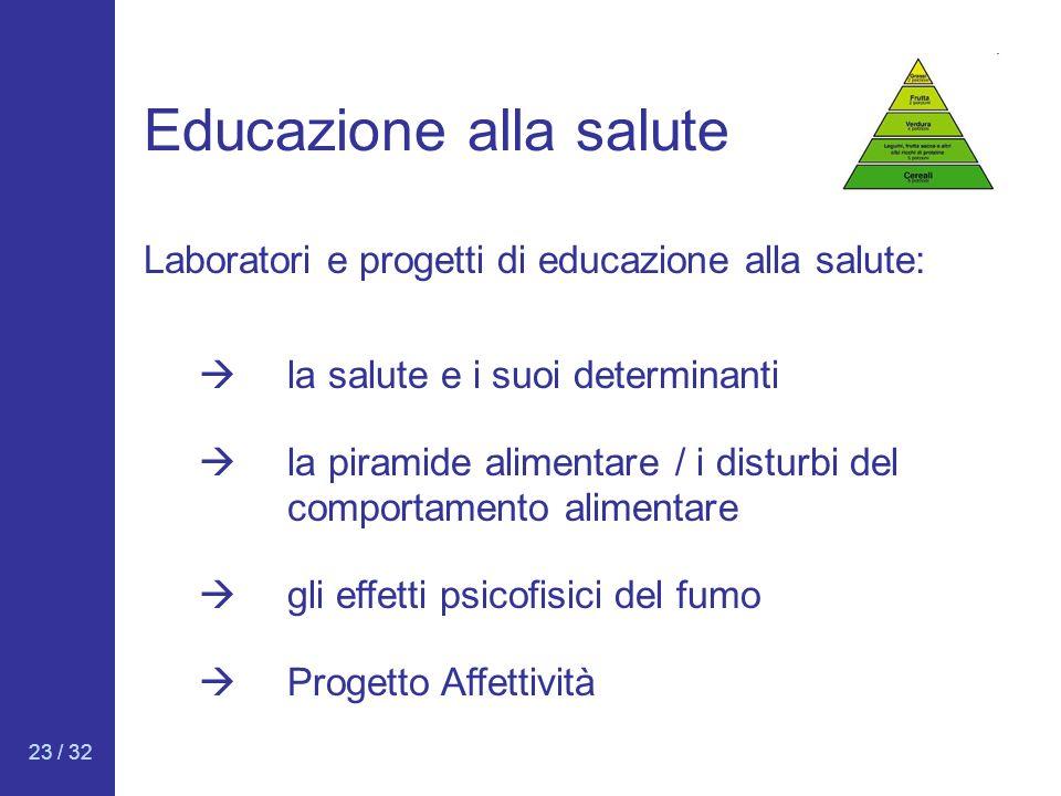 23 / 32 Educazione alla salute Laboratori e progetti di educazione alla salute: la salute e i suoi determinanti la piramide alimentare / i disturbi de