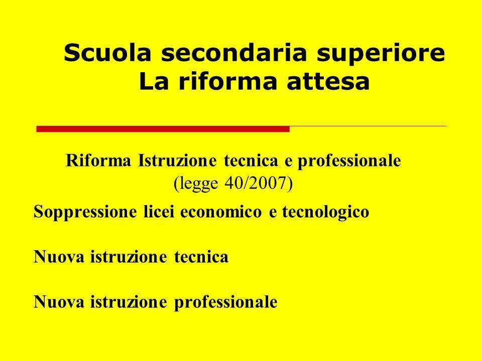 Scuola secondaria superiore La riforma attesa Riforma Istruzione tecnica e professionale (legge 40/2007) Soppressione licei economico e tecnologico Nu