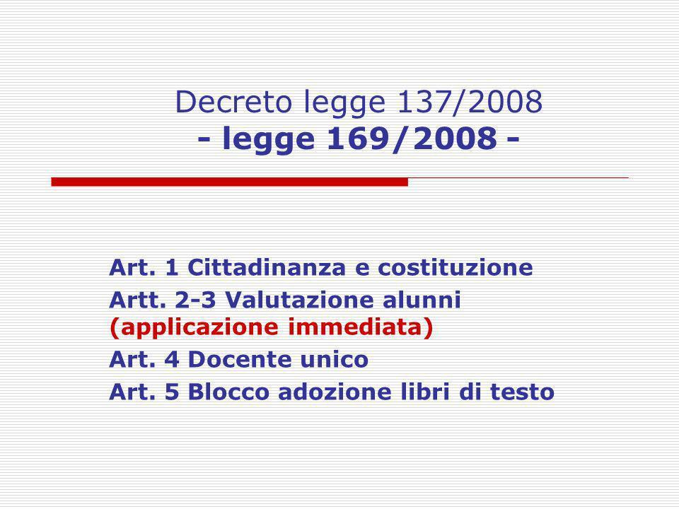 Decreto legge 137/2008 - legge 169/2008 - Art. 1 Cittadinanza e costituzione Artt. 2-3 Valutazione alunni (applicazione immediata) Art. 4 Docente unic