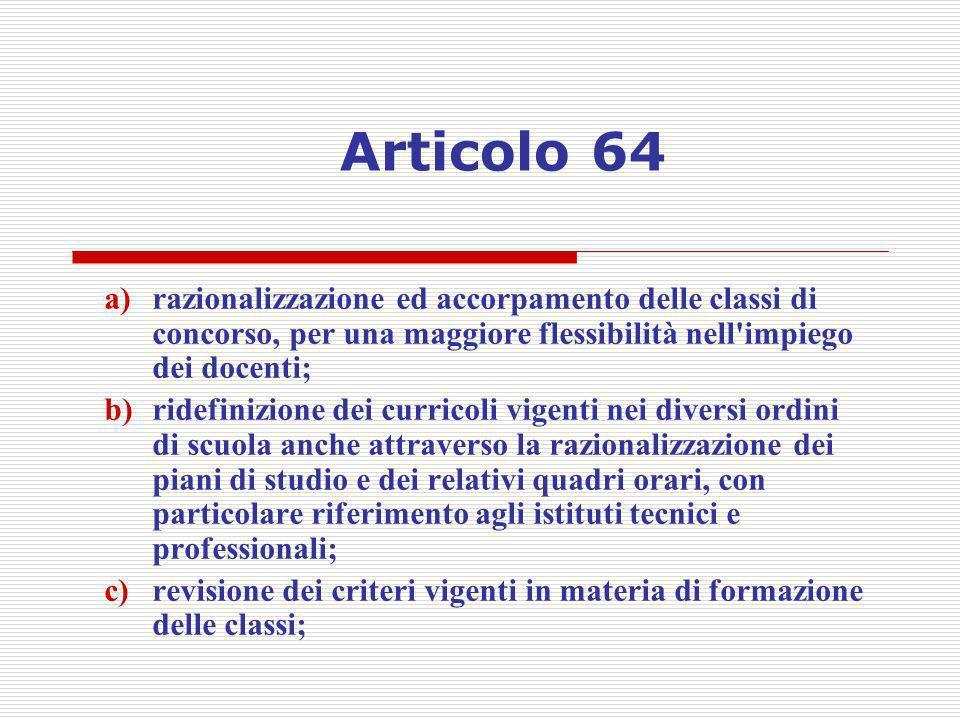 Articolo 64 a)razionalizzazione ed accorpamento delle classi di concorso, per una maggiore flessibilità nell'impiego dei docenti; b)ridefinizione dei