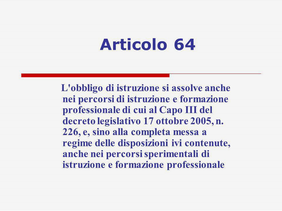 Articolo 64 L'obbligo di istruzione si assolve anche nei percorsi di istruzione e formazione professionale di cui al Capo III del decreto legislativo