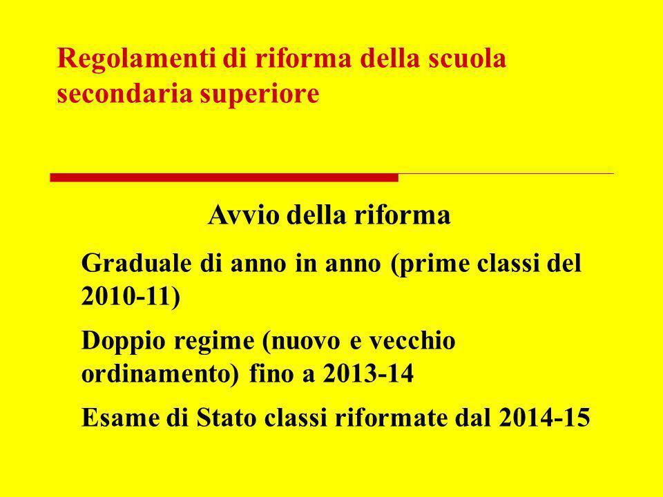 Regolamenti di riforma della scuola secondaria superiore Avvio della riforma Graduale di anno in anno (prime classi del 2010-11) Doppio regime (nuovo