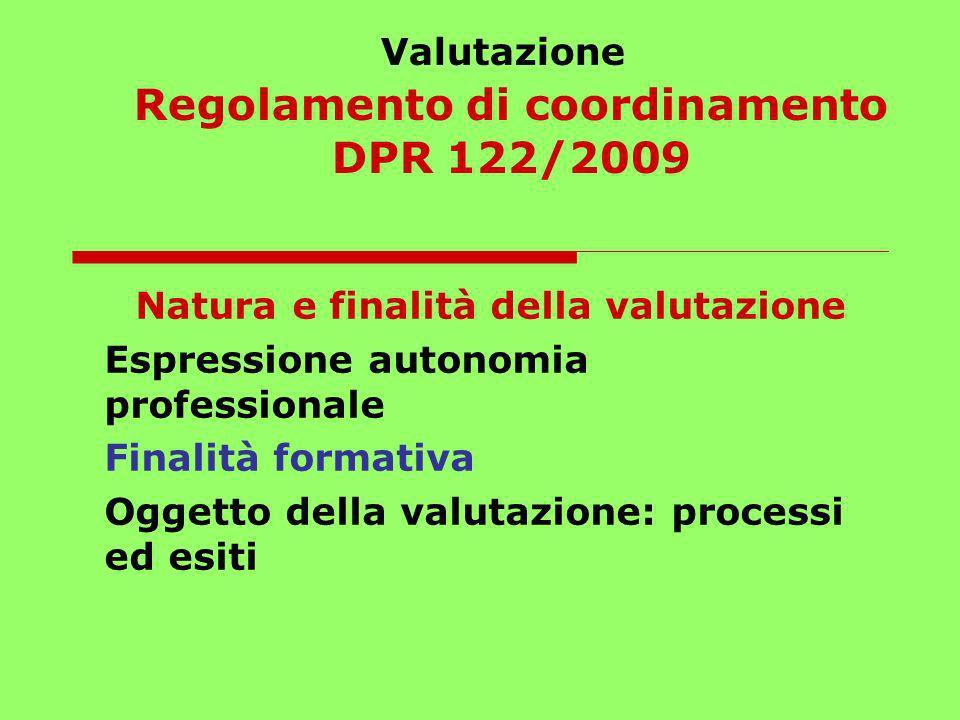 Valutazione Regolamento di coordinamento DPR 122/2009 Natura e finalità della valutazione Espressione autonomia professionale Finalità formativa Ogget