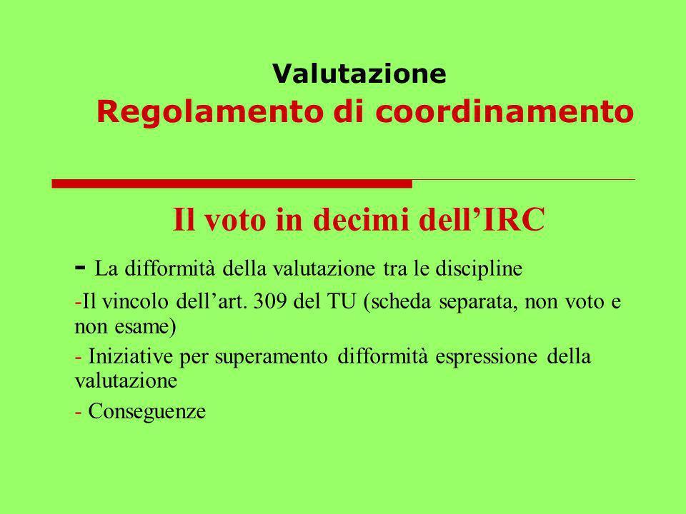 Valutazione Regolamento di coordinamento Il voto in decimi dellIRC - La difformità della valutazione tra le discipline -Il vincolo dellart. 309 del TU