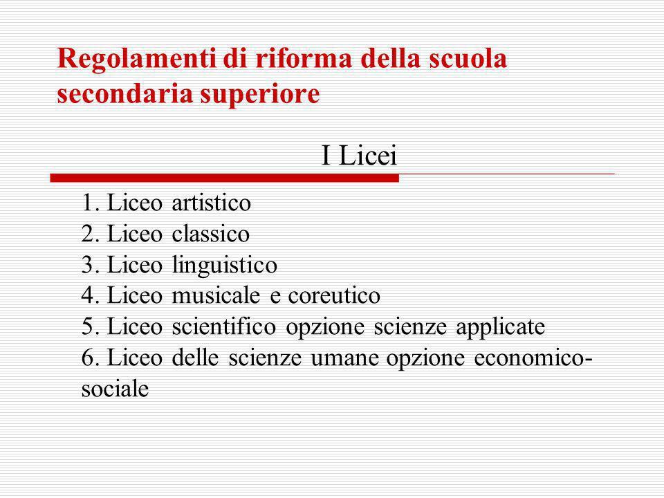Regolamenti di riforma della scuola secondaria superiore I Licei 1. Liceo artistico 2. Liceo classico 3. Liceo linguistico 4. Liceo musicale e coreuti