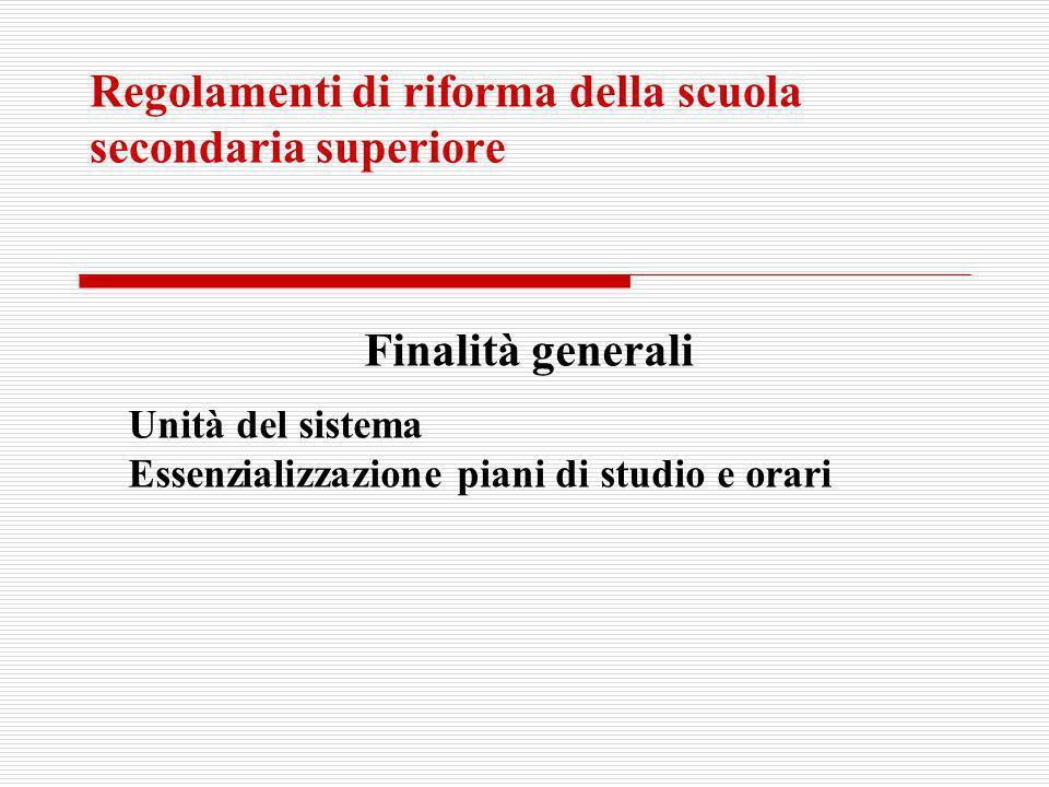 Regolamenti di riforma della scuola secondaria superiore Finalità generali Unità del sistema Essenzializzazione piani di studio e orari