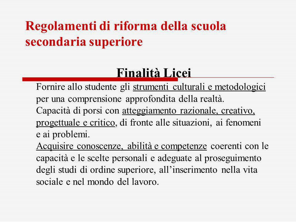Regolamenti di riforma della scuola secondaria superiore Finalità Licei Fornire allo studente gli strumenti culturali e metodologici per una comprensi