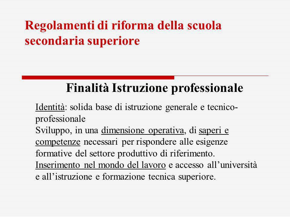 Regolamenti di riforma della scuola secondaria superiore Finalità Istruzione professionale Identità: solida base di istruzione generale e tecnico- pro