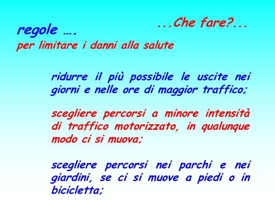 ...Che fare?... regole …. per limitare i danni alla salute ridurre il più possibile le uscite nei giorni e nelle ore di maggior traffico; scegliere pe
