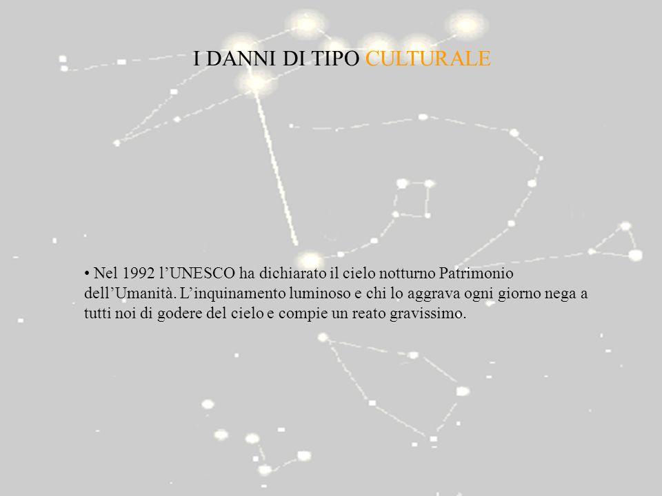 I DANNI DI TIPO CULTURALE Nel 1992 lUNESCO ha dichiarato il cielo notturno Patrimonio dellUmanità. Linquinamento luminoso e chi lo aggrava ogni giorno