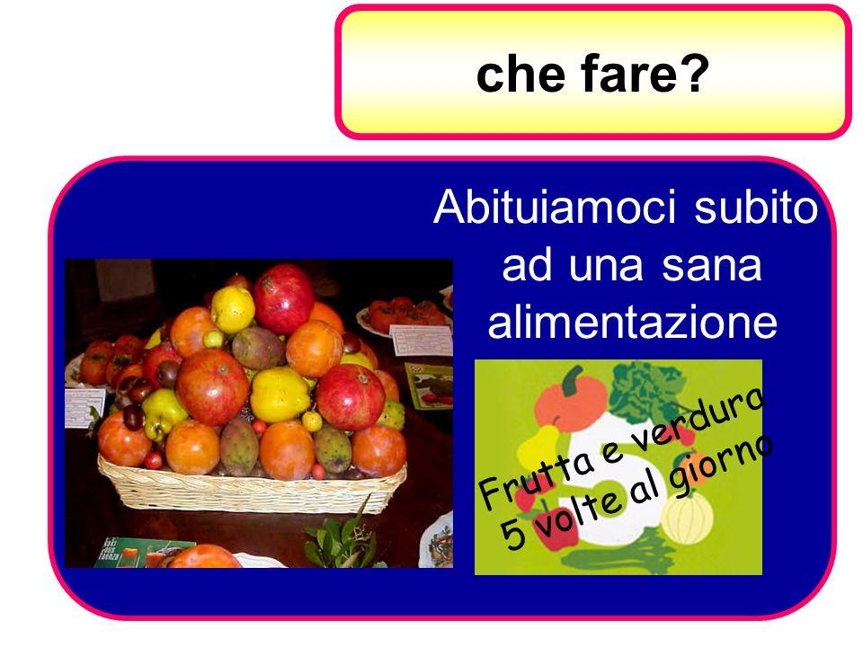 che fare? Abituiamoci subito ad una sana alimentazione Frutta e verdura 5 volte al giorno