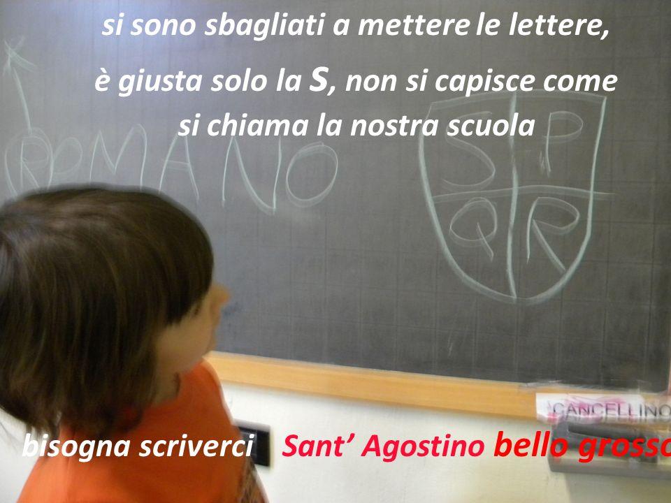 si sono sbagliati a mettere le lettere, è giusta solo la s, non si capisce come si chiama la nostra scuola bisogna scriverci Sant Agostino bello grosso!