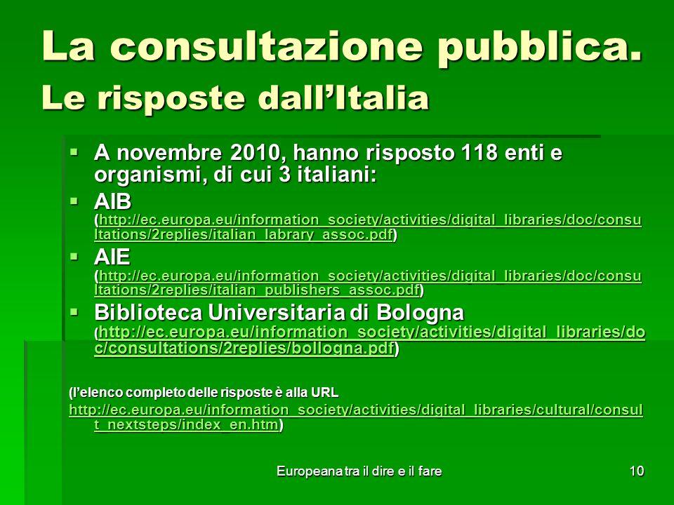 Europeana tra il dire e il fare10 La consultazione pubblica. Le risposte dallItalia A novembre 2010, hanno risposto 118 enti e organismi, di cui 3 ita