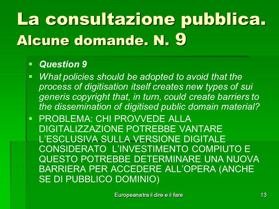 Europeana tra il dire e il fare13 La consultazione pubblica. Alcune domande. N. 9 Question 9 What policies should be adopted to avoid that the process