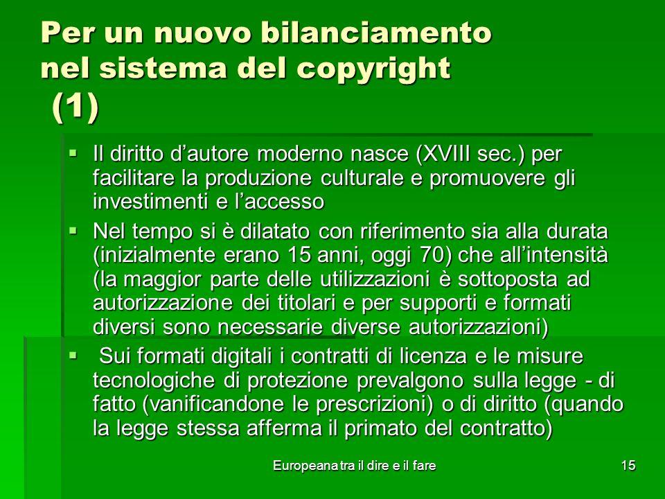 Europeana tra il dire e il fare15 Per un nuovo bilanciamento nel sistema del copyright (1) Il diritto dautore moderno nasce (XVIII sec.) per facilitar