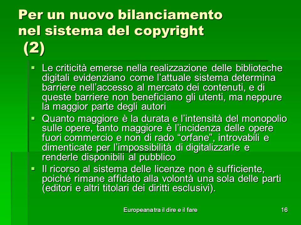 Europeana tra il dire e il fare16 Per un nuovo bilanciamento nel sistema del copyright (2) Le criticità emerse nella realizzazione delle biblioteche digitali evidenziano come lattuale sistema determina barriere nellaccesso al mercato dei contenuti, e di queste barriere non beneficiano gli utenti, ma neppure la maggior parte degli autori Le criticità emerse nella realizzazione delle biblioteche digitali evidenziano come lattuale sistema determina barriere nellaccesso al mercato dei contenuti, e di queste barriere non beneficiano gli utenti, ma neppure la maggior parte degli autori Quanto maggiore è la durata e lintensità del monopolio sulle opere, tanto maggiore è lincidenza delle opere fuori commercio e non di rado orfane, introvabili e dimenticate per limpossibilità di digitalizzarle e renderle disponibili al pubblico Quanto maggiore è la durata e lintensità del monopolio sulle opere, tanto maggiore è lincidenza delle opere fuori commercio e non di rado orfane, introvabili e dimenticate per limpossibilità di digitalizzarle e renderle disponibili al pubblico Il ricorso al sistema delle licenze non è sufficiente, poiché rimane affidato alla volontà una sola delle parti (editori e altri titolari dei diritti esclusivi).