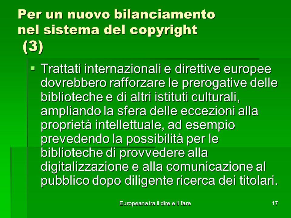Europeana tra il dire e il fare17 Per un nuovo bilanciamento nel sistema del copyright (3) Trattati internazionali e direttive europee dovrebbero raff