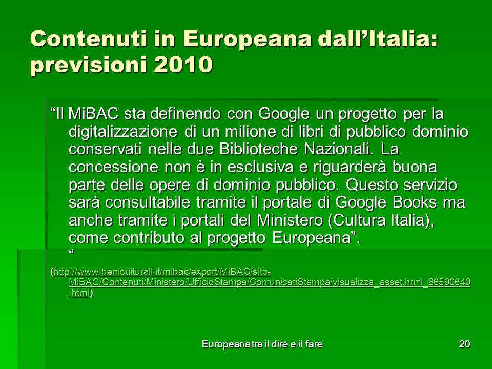 Europeana tra il dire e il fare20 Contenuti in Europeana dallItalia: previsioni 2010 Il MiBAC sta definendo con Google un progetto per la digitalizzaz