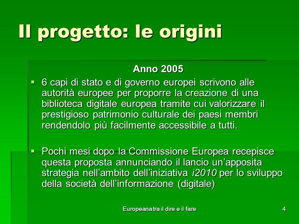 Europeana tra il dire e il fare4 Il progetto: le origini Anno 2005 6 capi di stato e di governo europei scrivono alle autorità europee per proporre la