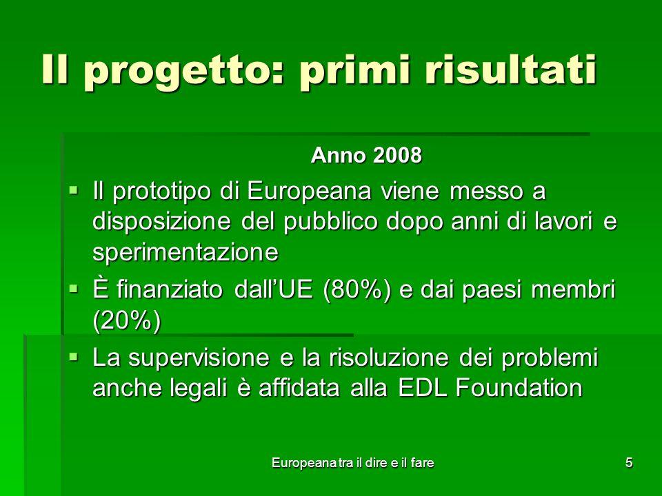 Europeana tra il dire e il fare5 Il progetto: primi risultati Anno 2008 Il prototipo di Europeana viene messo a disposizione del pubblico dopo anni di