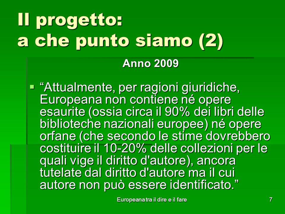 Europeana tra il dire e il fare7 Il progetto: a che punto siamo (2) Anno 2009 Attualmente, per ragioni giuridiche, Europeana non contiene né opere esa