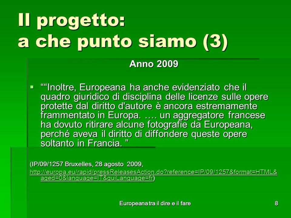 Europeana tra il dire e il fare8 Il progetto: a che punto siamo (3) Anno 2009 Inoltre, Europeana ha anche evidenziato che il quadro giuridico di disci