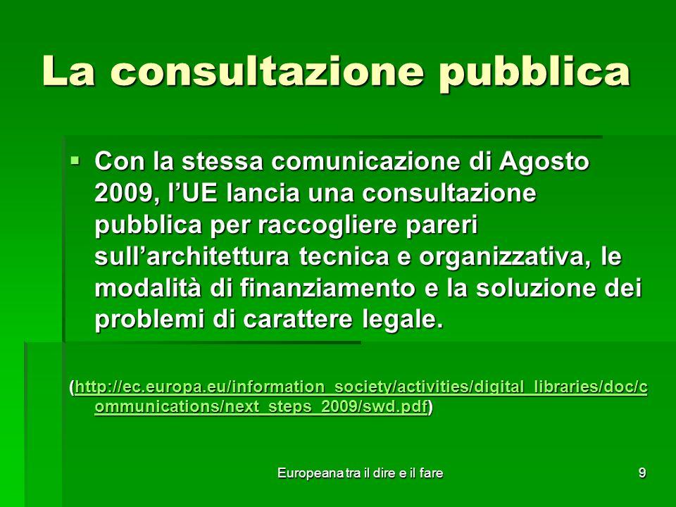 Europeana tra il dire e il fare9 La consultazione pubblica Con la stessa comunicazione di Agosto 2009, lUE lancia una consultazione pubblica per racco