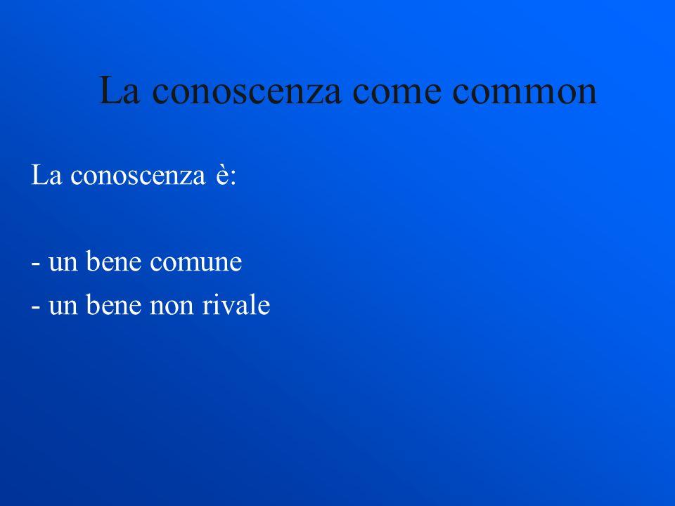 La conoscenza come common La conoscenza è: - un bene comune - un bene non rivale