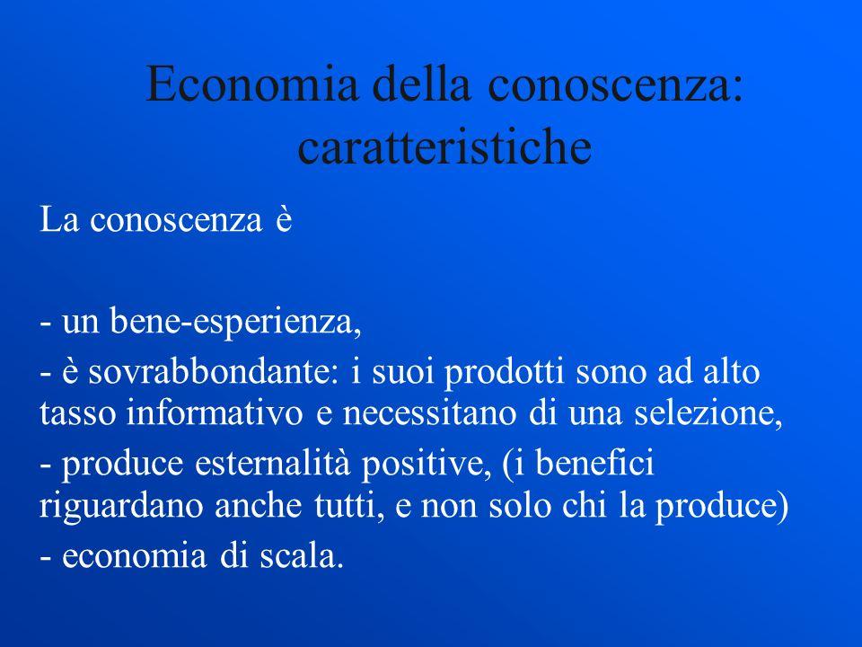 Economia della conoscenza: caratteristiche La conoscenza è - un bene-esperienza, - è sovrabbondante: i suoi prodotti sono ad alto tasso informativo e necessitano di una selezione, - produce esternalità positive, (i benefici riguardano anche tutti, e non solo chi la produce) - economia di scala.