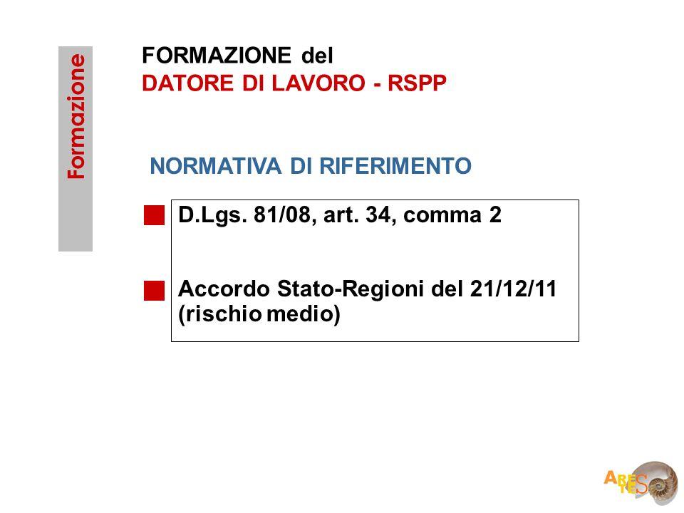 FORMAZIONE del DATORE DI LAVORO - RSPP D.Lgs. 81/08, art. 34, comma 2 Accordo Stato-Regioni del 21/12/11 (rischio medio) Formazione NORMATIVA DI RIFER