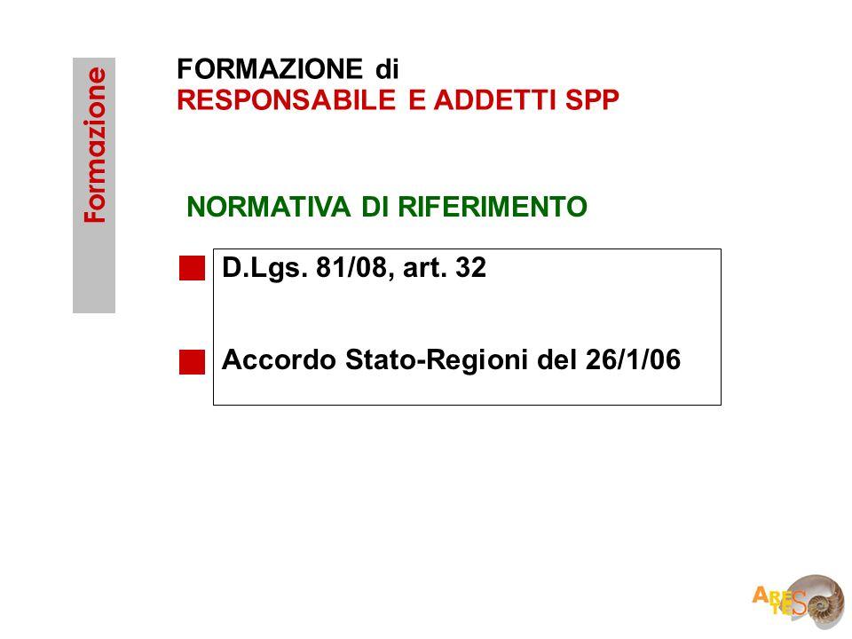 FORMAZIONE di RESPONSABILE E ADDETTI SPP D.Lgs. 81/08, art. 32 Accordo Stato-Regioni del 26/1/06 Formazione NORMATIVA DI RIFERIMENTO