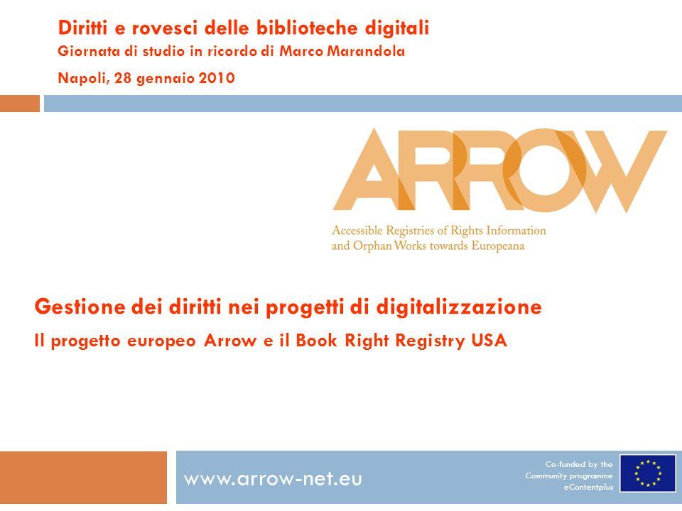 Co-funded by the Community programme eContentplus www.arrow-net.eu Diritti e rovesci delle biblioteche digitali Giornata di studio in ricordo di Marco