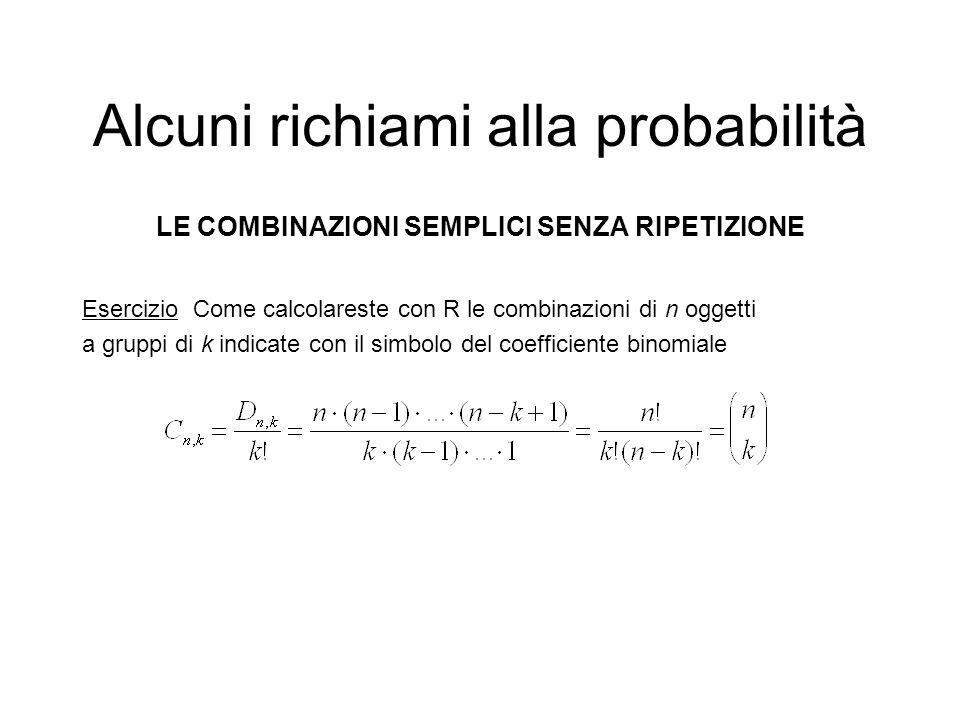 Alcuni richiami alla probabilità LE COMBINAZIONI SEMPLICI SENZA RIPETIZIONE Esercizio Come calcolareste con R le combinazioni di n oggetti a gruppi di
