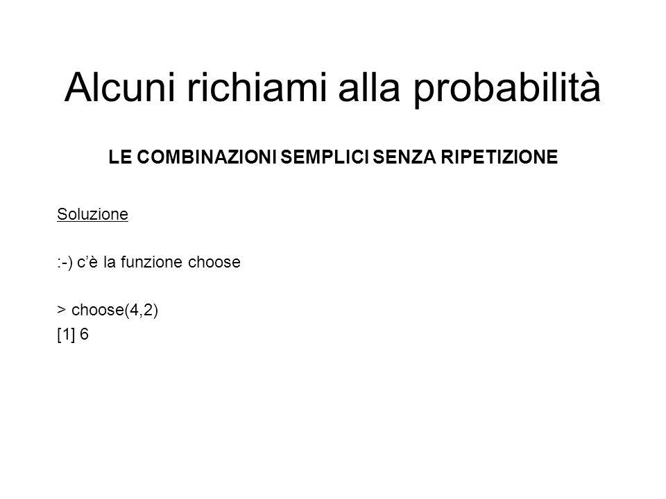 Alcuni richiami alla probabilità LE COMBINAZIONI SEMPLICI SENZA RIPETIZIONE Soluzione :-) cè la funzione choose > choose(4,2) [1] 6