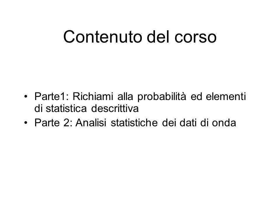 Contenuto del corso Parte1: Richiami alla probabilità ed elementi di statistica descrittiva Parte 2: Analisi statistiche dei dati di onda