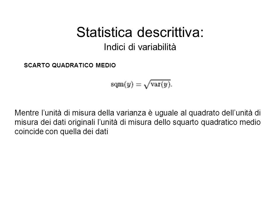 Statistica descrittiva: Indici di variabilità SCARTO QUADRATICO MEDIO Mentre lunità di misura della varianza è uguale al quadrato dellunità di misura