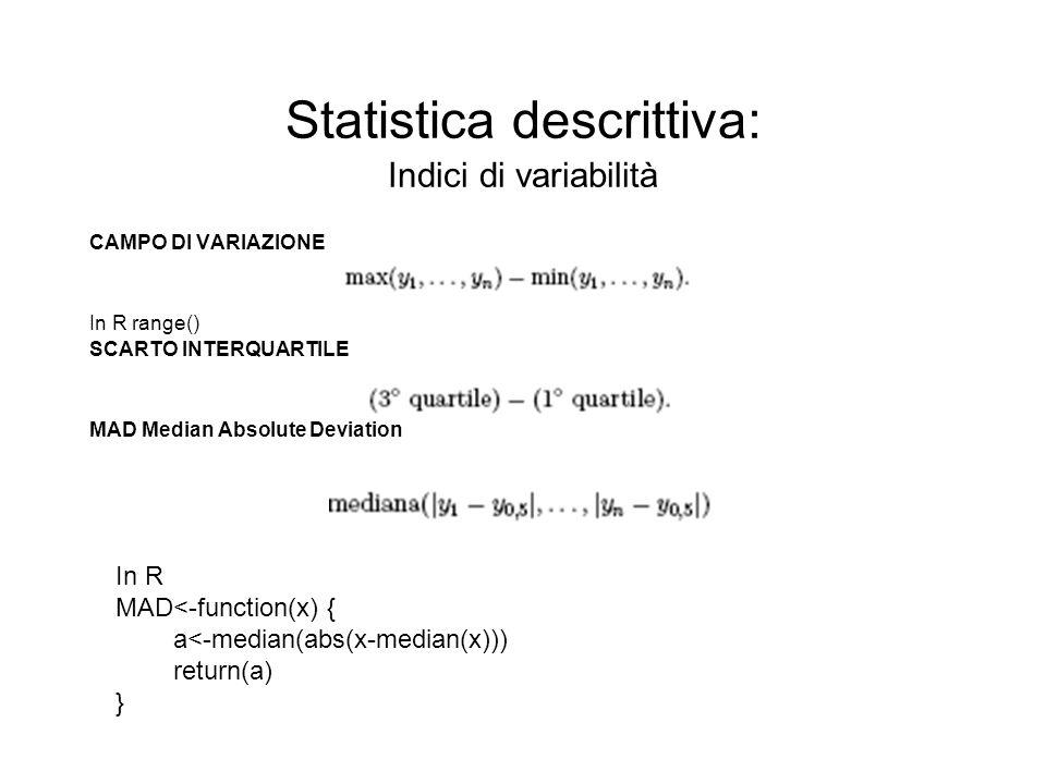 Statistica descrittiva: Indici di variabilità CAMPO DI VARIAZIONE In R range() SCARTO INTERQUARTILE MAD Median Absolute Deviation In R MAD<-function(x) { a<-median(abs(x-median(x))) return(a) }