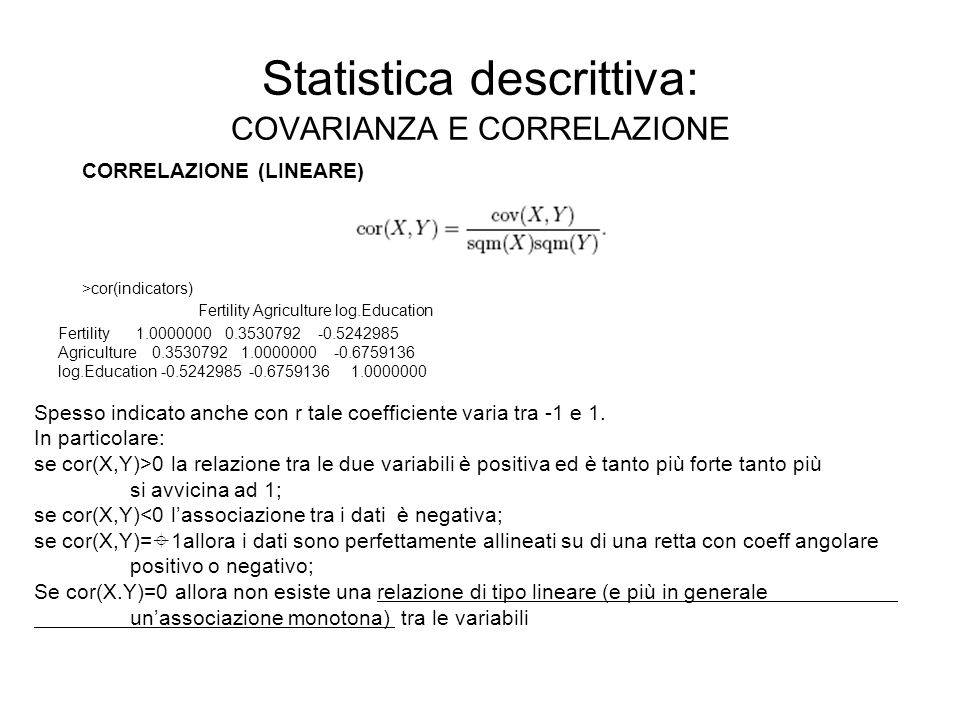 Statistica descrittiva: COVARIANZA E CORRELAZIONE CORRELAZIONE (LINEARE) >cor(indicators) Fertility Agriculture log.Education Fertility 1.0000000 0.3530792 -0.5242985 Agriculture 0.3530792 1.0000000 -0.6759136 log.Education -0.5242985 -0.6759136 1.0000000 Spesso indicato anche con r tale coefficiente varia tra -1 e 1.