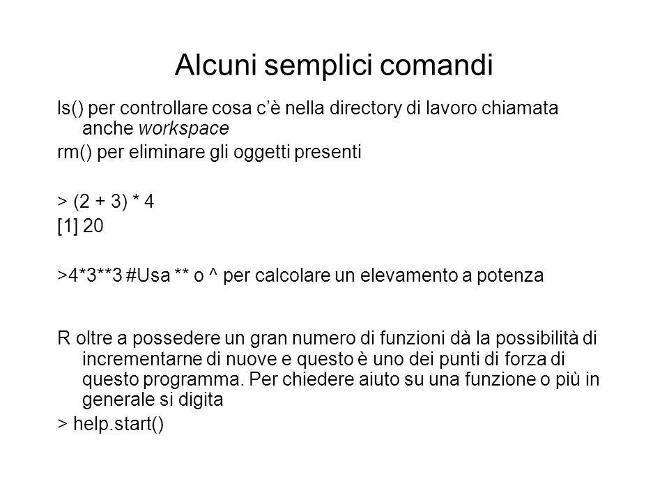 Alcuni semplici comandi ls() per controllare cosa cè nella directory di lavoro chiamata anche workspace rm() per eliminare gli oggetti presenti > (2 +