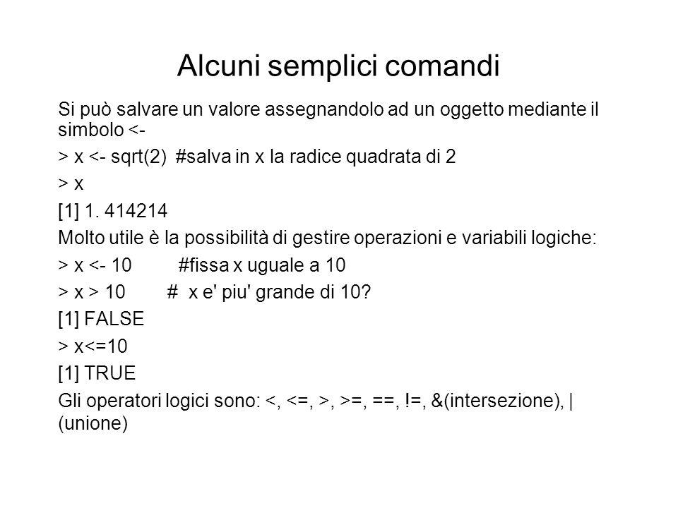 Alcuni semplici comandi Si può salvare un valore assegnandolo ad un oggetto mediante il simbolo <- > x <- sqrt(2) #salva in x la radice quadrata di 2