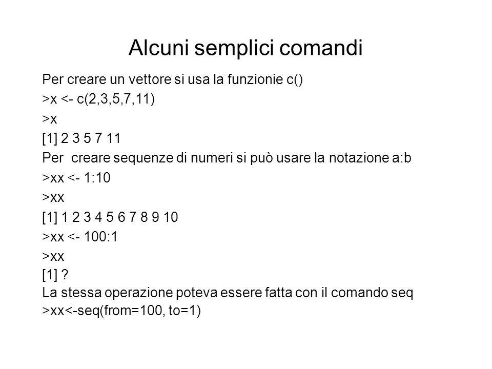 Alcuni semplici comandi Per creare un vettore si usa la funzionie c() >x <- c(2,3,5,7,11) >x [1] 2 3 5 7 11 Per creare sequenze di numeri si può usare